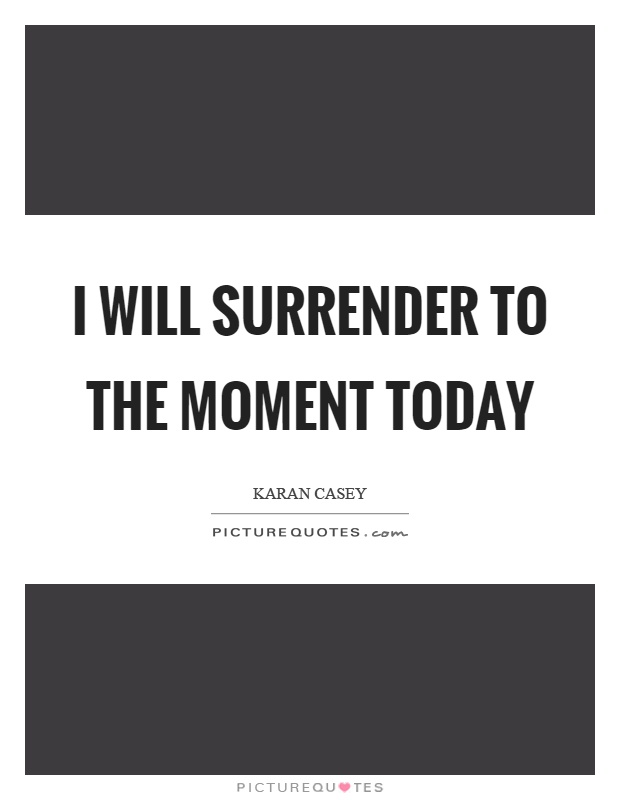 I will surrender to the moment today Picture Quote #1