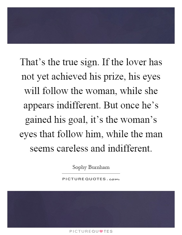 That's the true sign. If the lover has not yet achieved his prize, his eyes will follow the woman, while she appears indifferent. But once he's gained his goal, it's the woman's eyes that follow him, while the man seems careless and indifferent Picture Quote #1