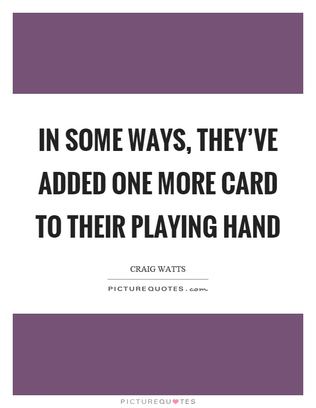 In some ways, they've added one more card to their playing hand Picture Quote #1