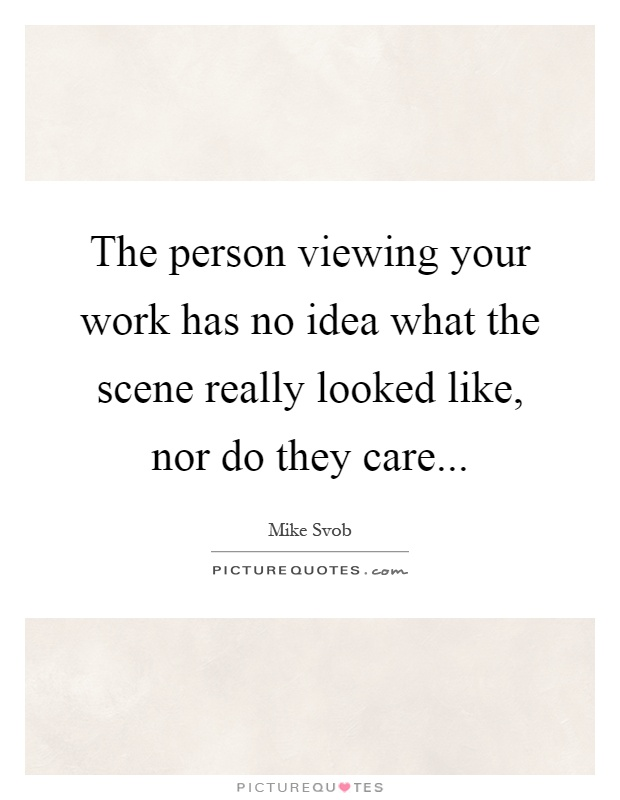 The person viewing your work has no idea what the scene really looked like, nor do they care Picture Quote #1