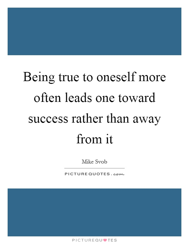 Being true to oneself more often leads one toward success rather than away from it Picture Quote #1