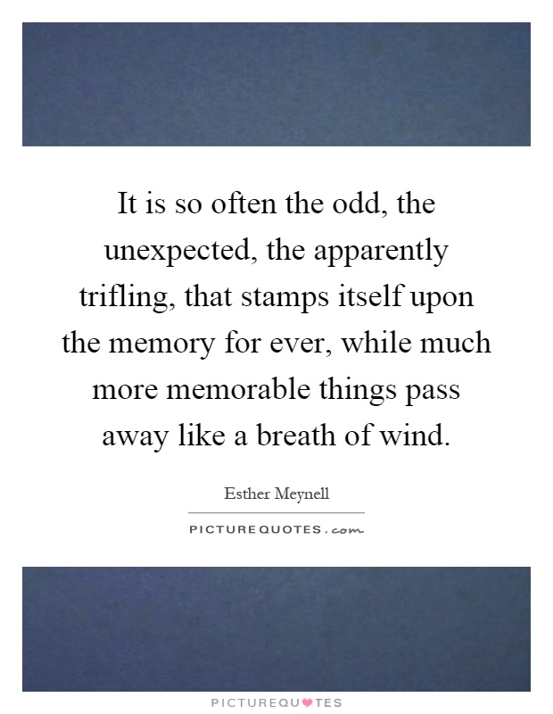 It is so often the odd, the unexpected, the apparently trifling, that stamps itself upon the memory for ever, while much more memorable things pass away like a breath of wind Picture Quote #1