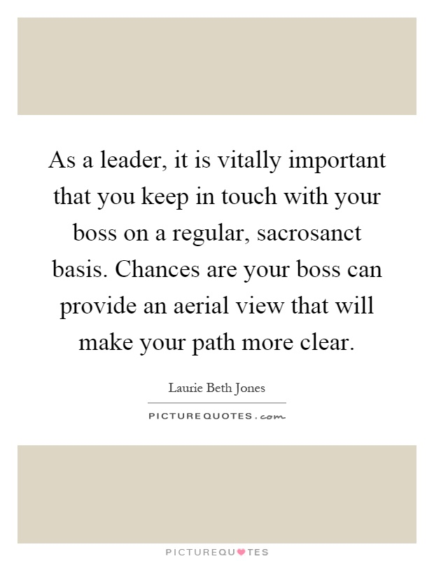As a leader, it is vitally important that you keep in touch with your boss on a regular, sacrosanct basis. Chances are your boss can provide an aerial view that will make your path more clear Picture Quote #1
