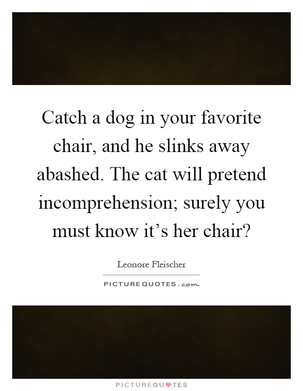 Catch a dog in your favorite chair, and he slinks away abashed. The cat will pretend incomprehension; surely you must know it's her chair? Picture Quote #1