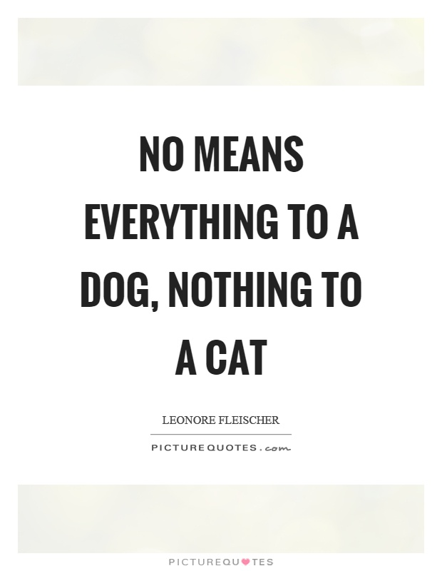 No means everything to a dog, nothing to a cat Picture Quote #1