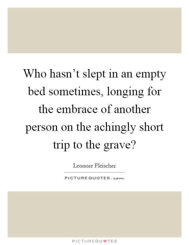 Who hasn't slept in an empty bed sometimes, longing for the embrace of another person on the achingly short trip to the grave? Picture Quote #1