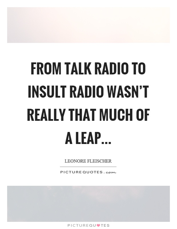 From talk radio to insult radio wasn't really that much of a leap Picture Quote #1
