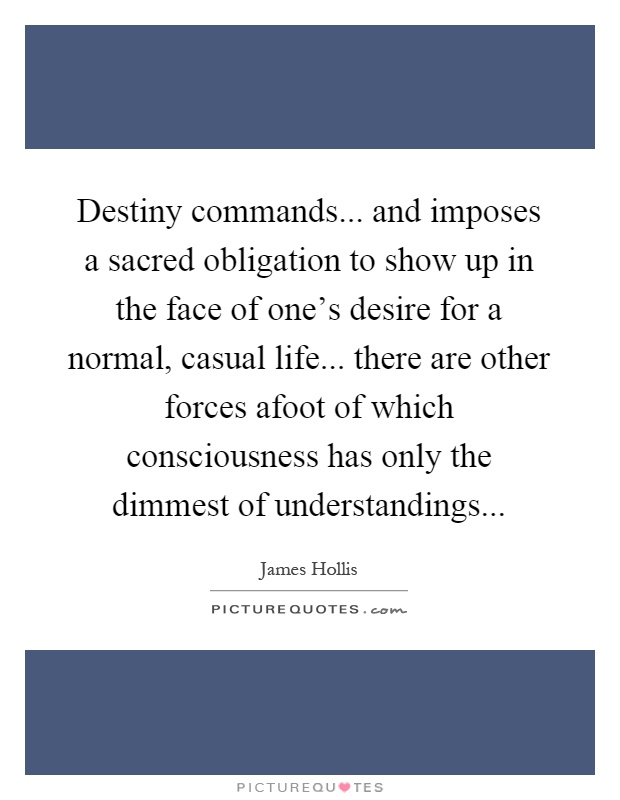 Destiny commands... and imposes a sacred obligation to show up in the face of one's desire for a normal, casual life... there are other forces afoot of which consciousness has only the dimmest of understandings Picture Quote #1