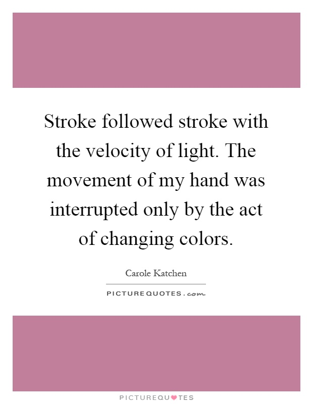 Stroke followed stroke with the velocity of light. The movement of my hand was interrupted only by the act of changing colors Picture Quote #1