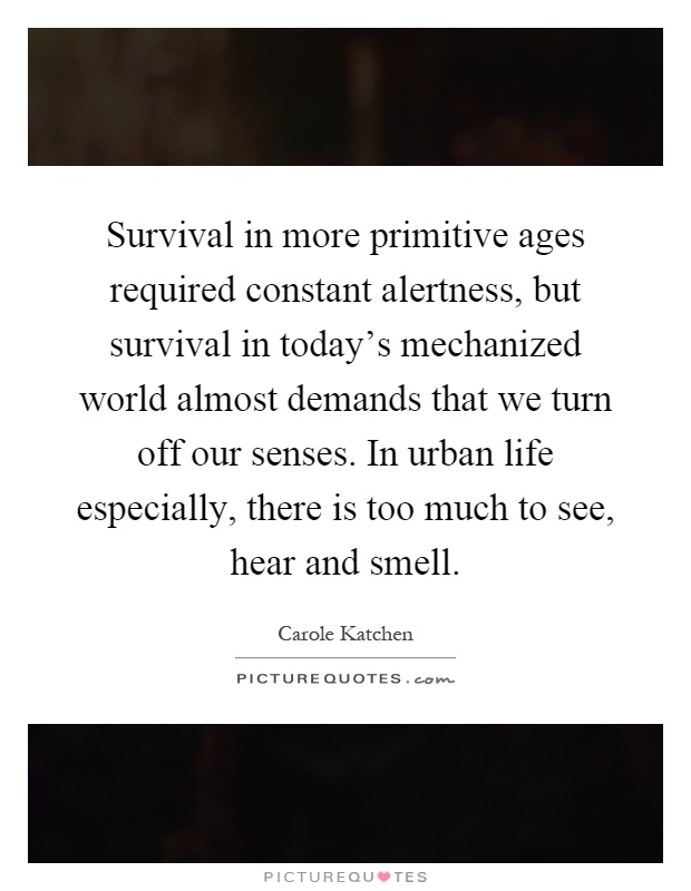 Survival in more primitive ages required constant alertness, but survival in today's mechanized world almost demands that we turn off our senses. In urban life especially, there is too much to see, hear and smell Picture Quote #1