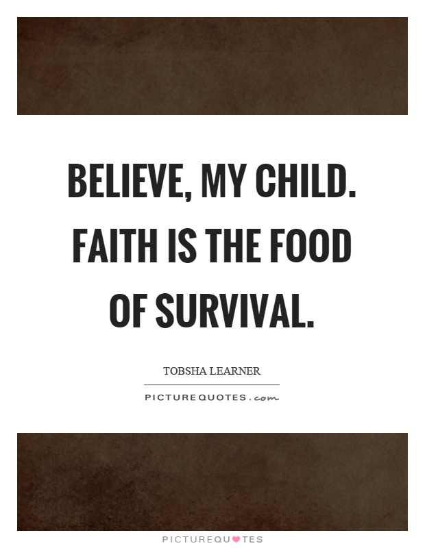 Believe, my child. Faith is the food of survival Picture Quote #1