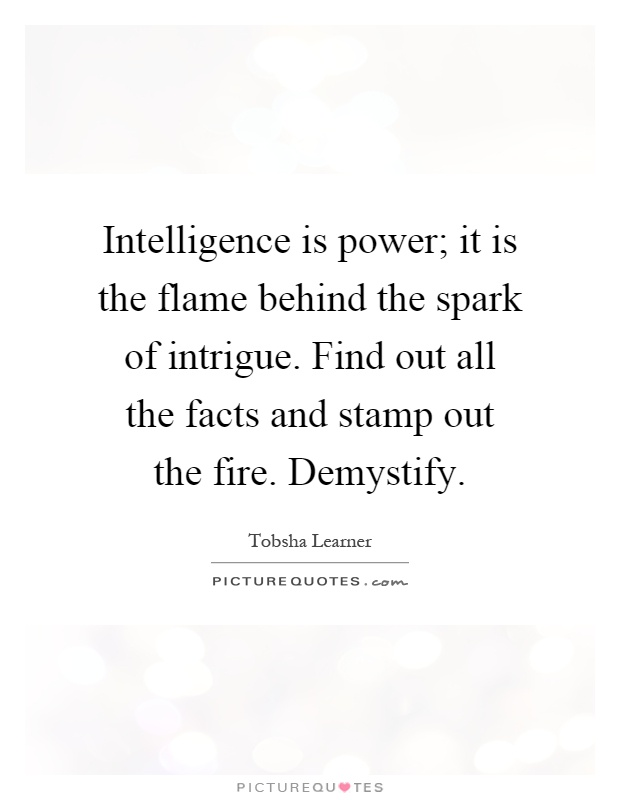 Intelligence is power; it is the flame behind the spark of intrigue. Find out all the facts and stamp out the fire. Demystify Picture Quote #1
