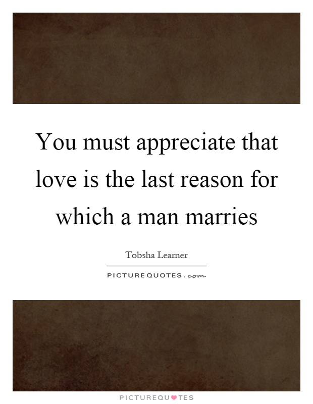 You must appreciate that love is the last reason for which a man marries Picture Quote #1