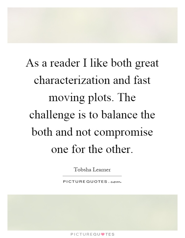 As a reader I like both great characterization and fast moving plots. The challenge is to balance the both and not compromise one for the other Picture Quote #1