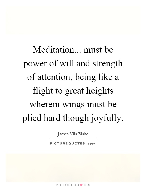 Meditation... must be power of will and strength of attention, being like a flight to great heights wherein wings must be plied hard though joyfully Picture Quote #1