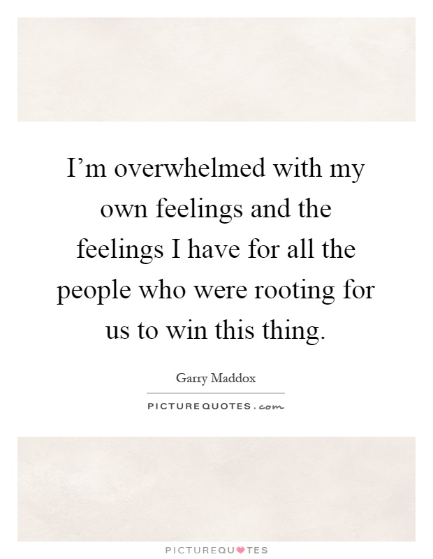 I'm overwhelmed with my own feelings and the feelings I have for all the people who were rooting for us to win this thing Picture Quote #1