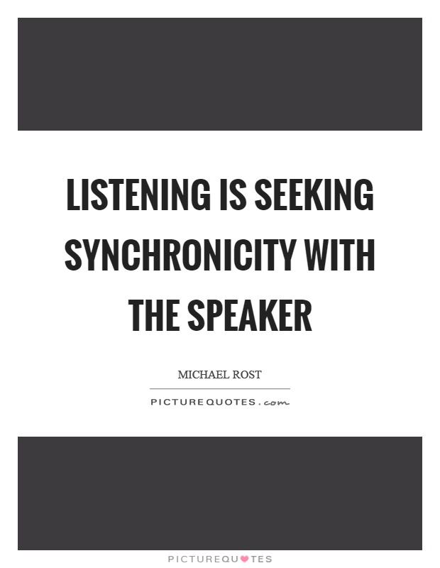 Listening is seeking synchronicity with the speaker Picture Quote #1