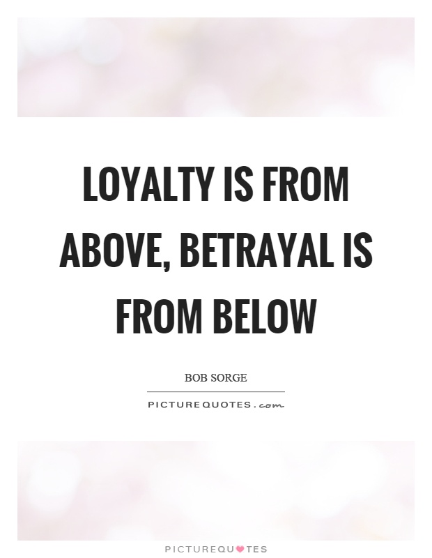 Loyalty is from above, betrayal is from below Picture Quote #1