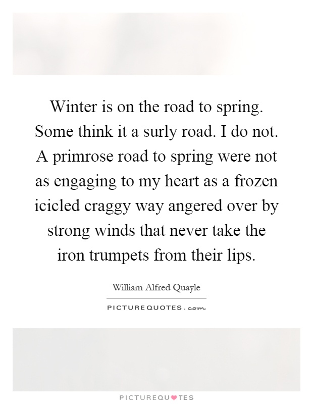 Winter is on the road to spring. Some think it a surly road. I do not. A primrose road to spring were not as engaging to my heart as a frozen icicled craggy way angered over by strong winds that never take the iron trumpets from their lips Picture Quote #1