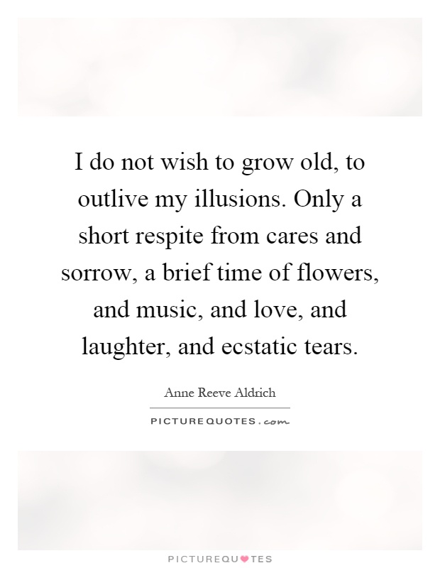 I do not wish to grow old, to outlive my illusions. Only a short respite from cares and sorrow, a brief time of flowers, and music, and love, and laughter, and ecstatic tears Picture Quote #1