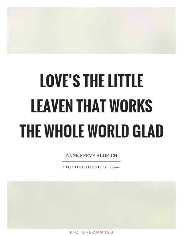 Love's the little leaven that works the whole world glad Picture Quote #1