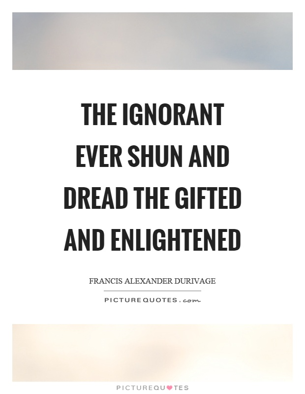 The ignorant ever shun and dread the gifted and enlightened Picture Quote #1