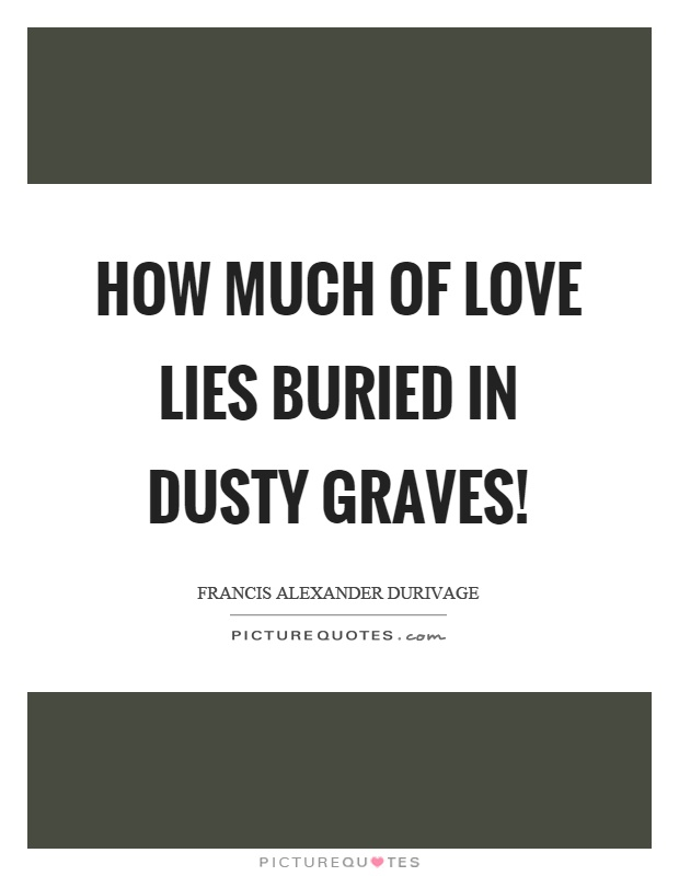 How much of love lies buried in dusty graves! Picture Quote #1