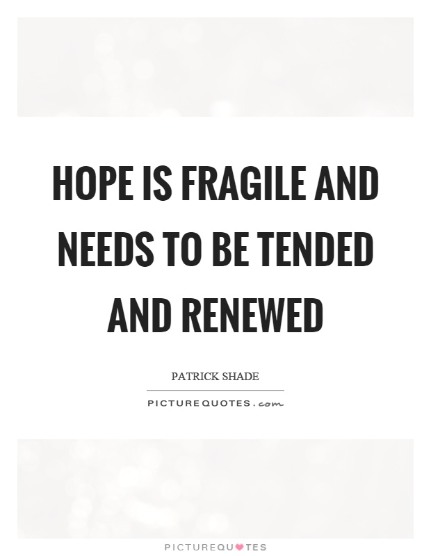 Hope is fragile and needs to be tended and renewed Picture Quote #1