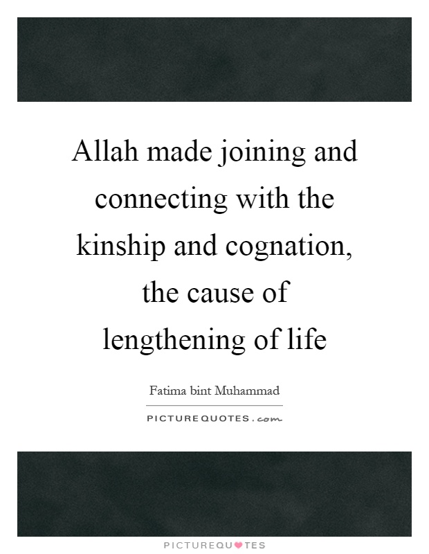 Allah made joining and connecting with the kinship and cognation, the cause of lengthening of life Picture Quote #1