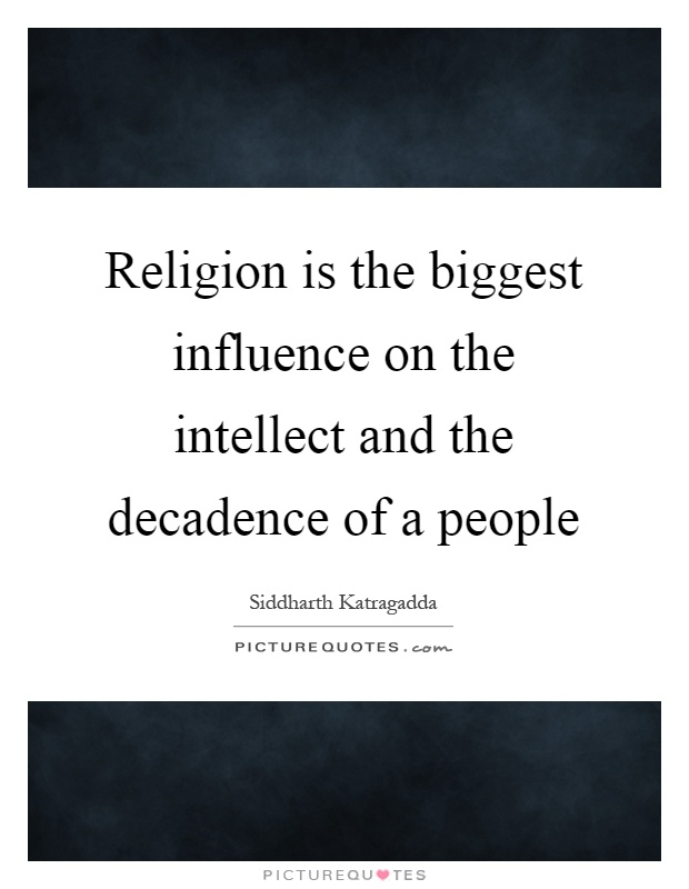 Religion is the biggest influence on the intellect and the decadence of a people Picture Quote #1