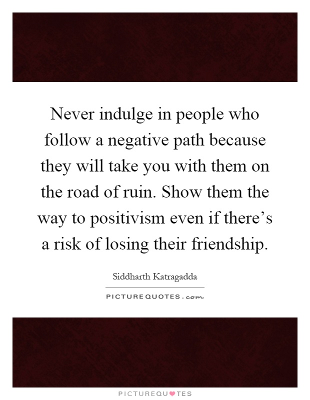 Never indulge in people who follow a negative path because they will take you with them on the road of ruin. Show them the way to positivism even if there's a risk of losing their friendship Picture Quote #1