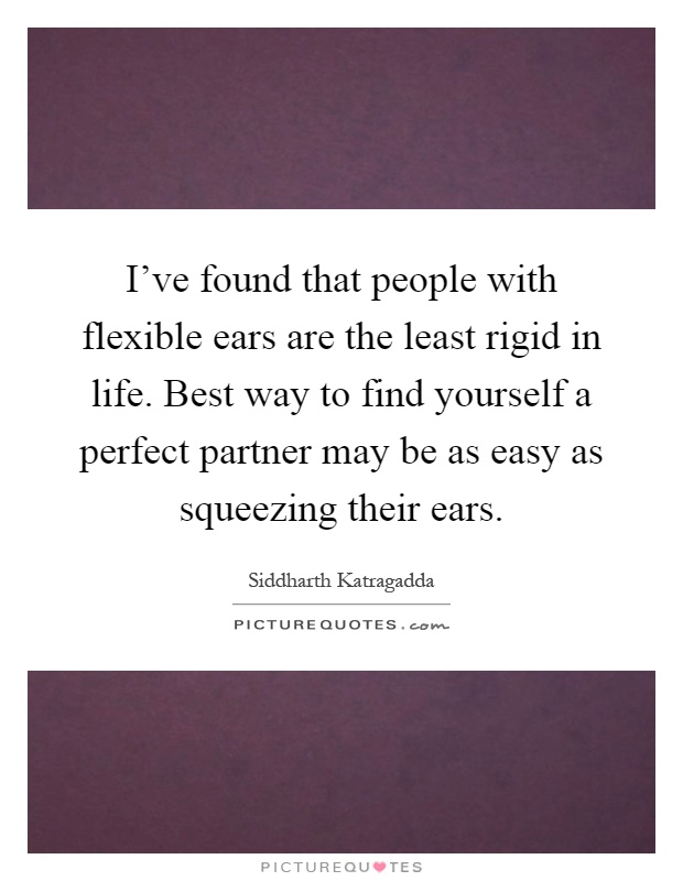 I've found that people with flexible ears are the least rigid in life. Best way to find yourself a perfect partner may be as easy as squeezing their ears Picture Quote #1