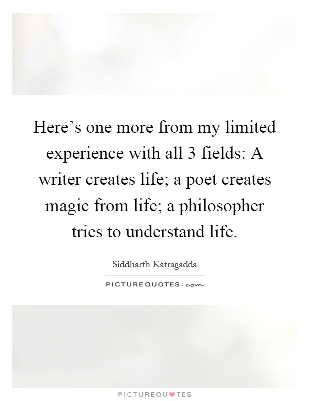 Here's one more from my limited experience with all 3 fields: A writer creates life; a poet creates magic from life; a philosopher tries to understand life Picture Quote #1