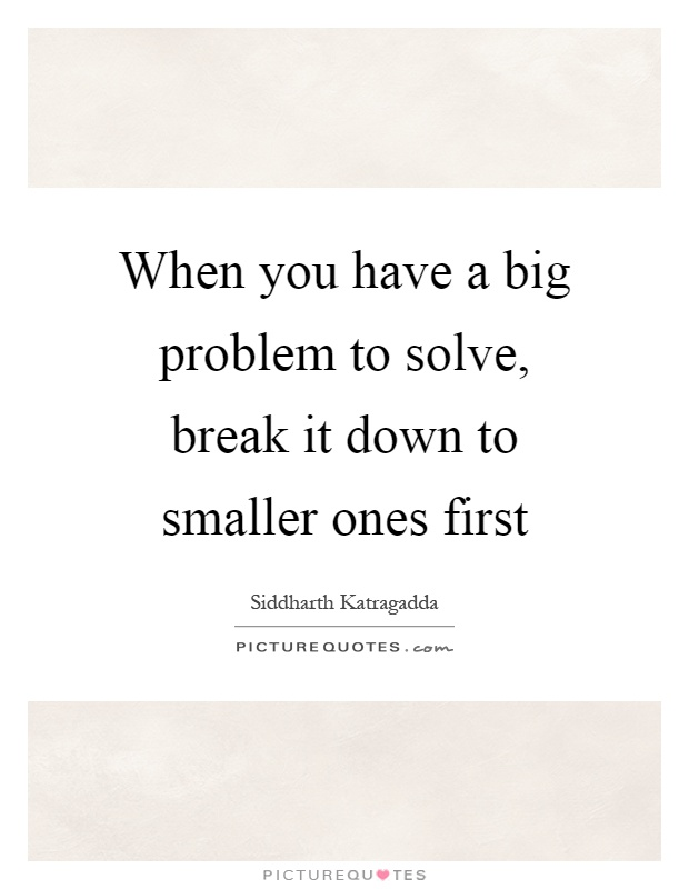 When you have a big problem to solve, break it down to smaller ones first Picture Quote #1