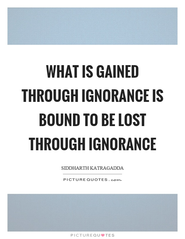 What is gained through ignorance is bound to be lost through ignorance Picture Quote #1