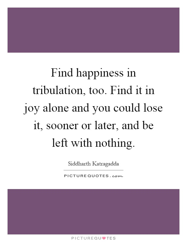 Find happiness in tribulation, too. Find it in joy alone and you could lose it, sooner or later, and be left with nothing Picture Quote #1