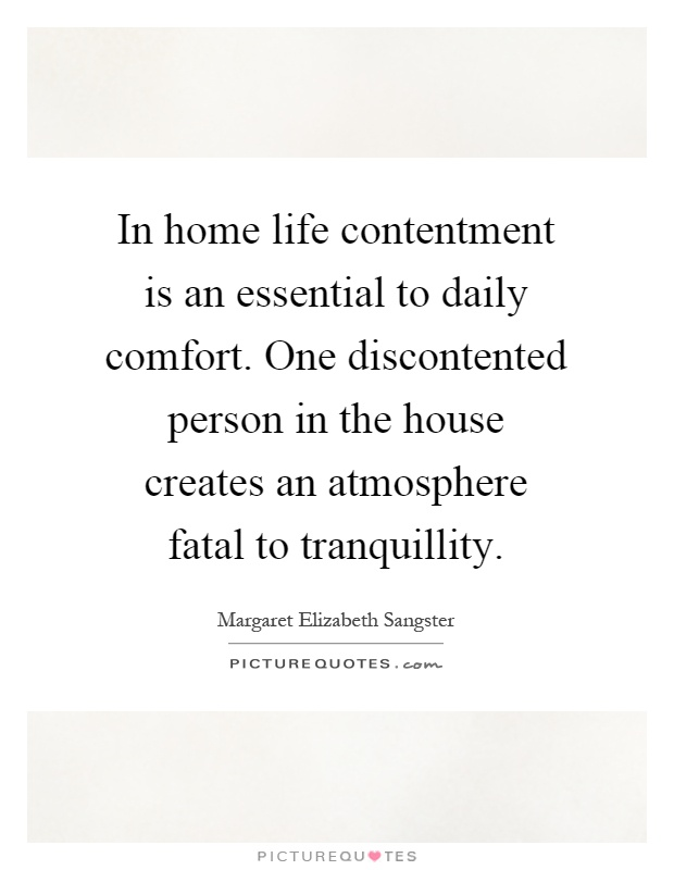 In home life contentment is an essential to daily comfort. One discontented person in the house creates an atmosphere fatal to tranquillity Picture Quote #1