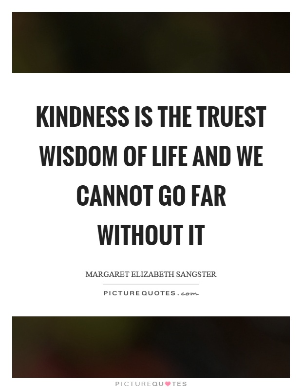 Kindness is the truest wisdom of life and we cannot go far without it Picture Quote #1