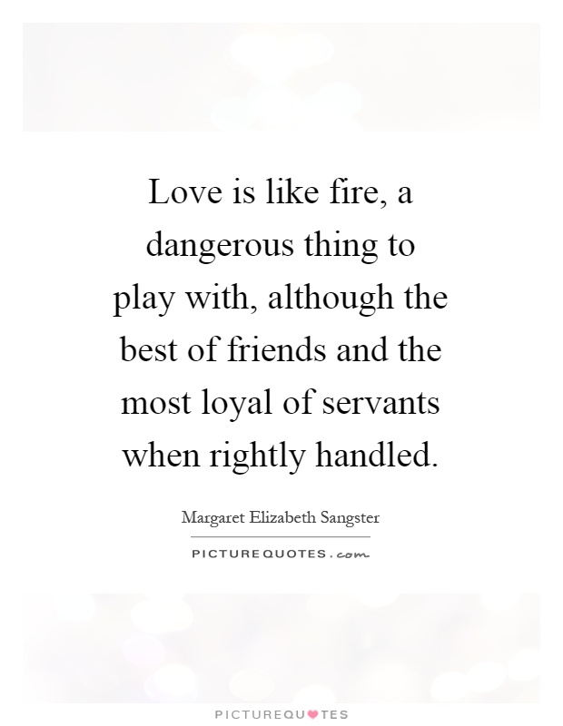 Love is like fire, a dangerous thing to play with, although the best of friends and the most loyal of servants when rightly handled Picture Quote #1
