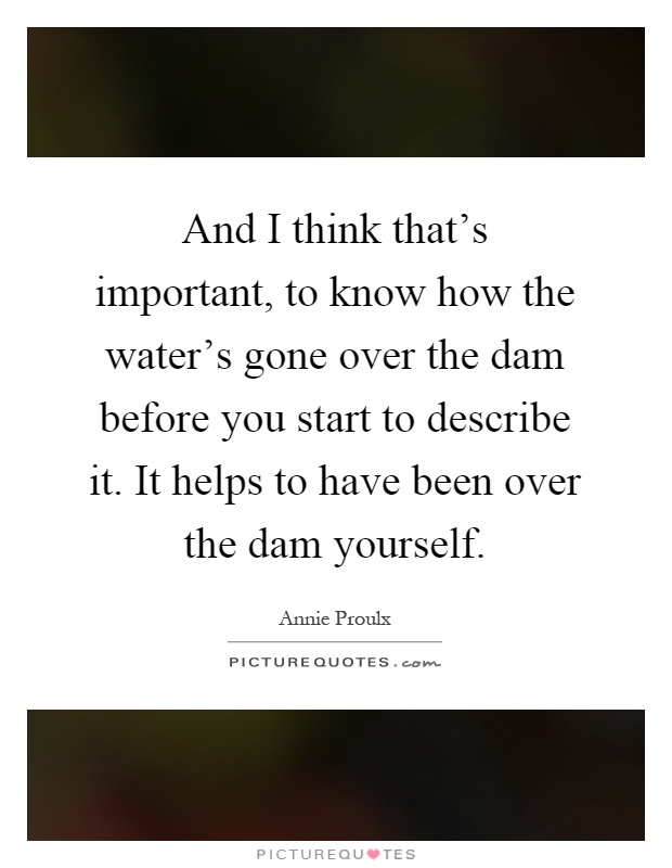 And I think that's important, to know how the water's gone over the dam before you start to describe it. It helps to have been over the dam yourself Picture Quote #1