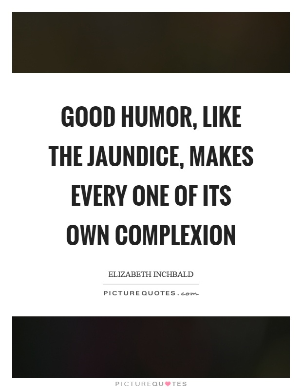 Good humor, like the jaundice, makes every one of its own complexion Picture Quote #1