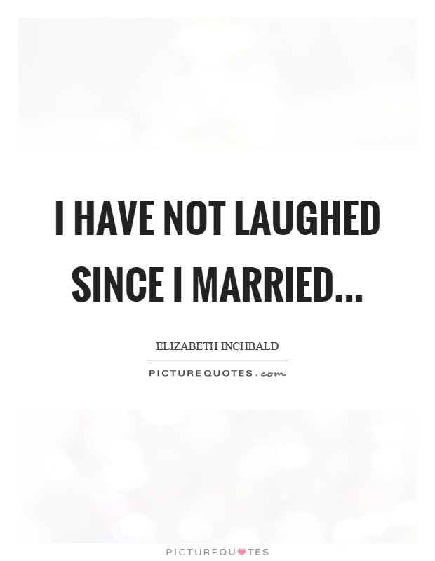 I have not laughed since I married Picture Quote #1