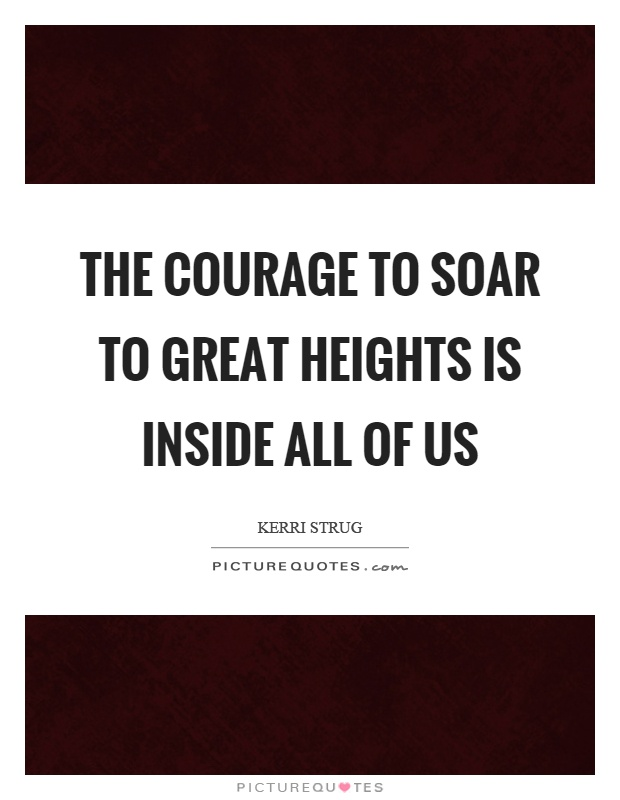 The courage to soar to great heights is inside all of us Picture Quote #1