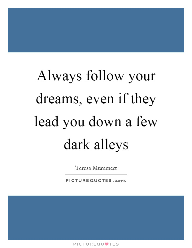 Always follow your dreams, even if they lead you down a few dark alleys Picture Quote #1