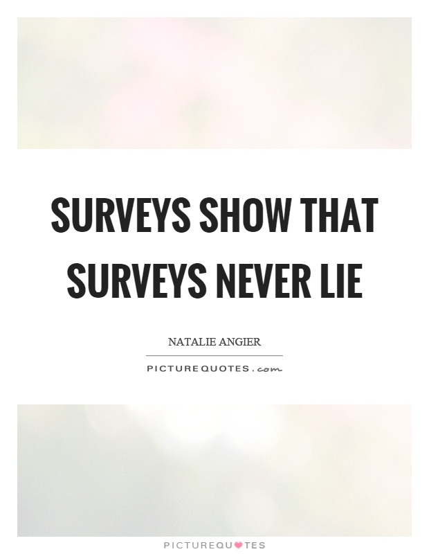 Surveys show that surveys never lie Picture Quote #1