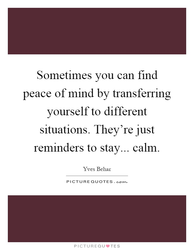 Sometimes you can find peace of mind by transferring yourself to different situations. They're just reminders to stay... calm Picture Quote #1