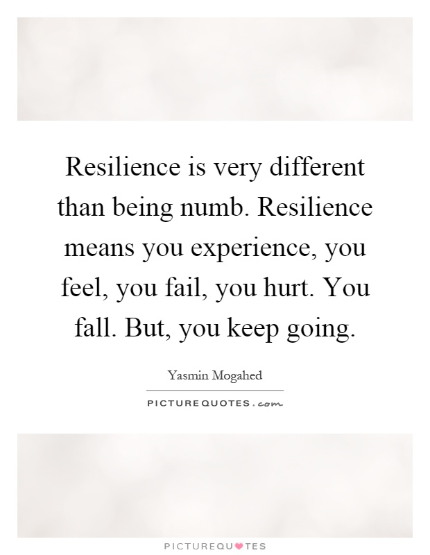 Resilience is very different than being numb. Resilience means you experience, you feel, you fail, you hurt. You fall. But, you keep going Picture Quote #1