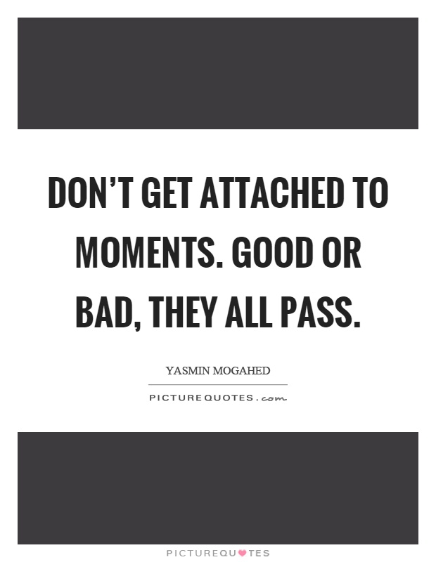 Don't get attached to moments. Good or bad, they all pass Picture Quote #1