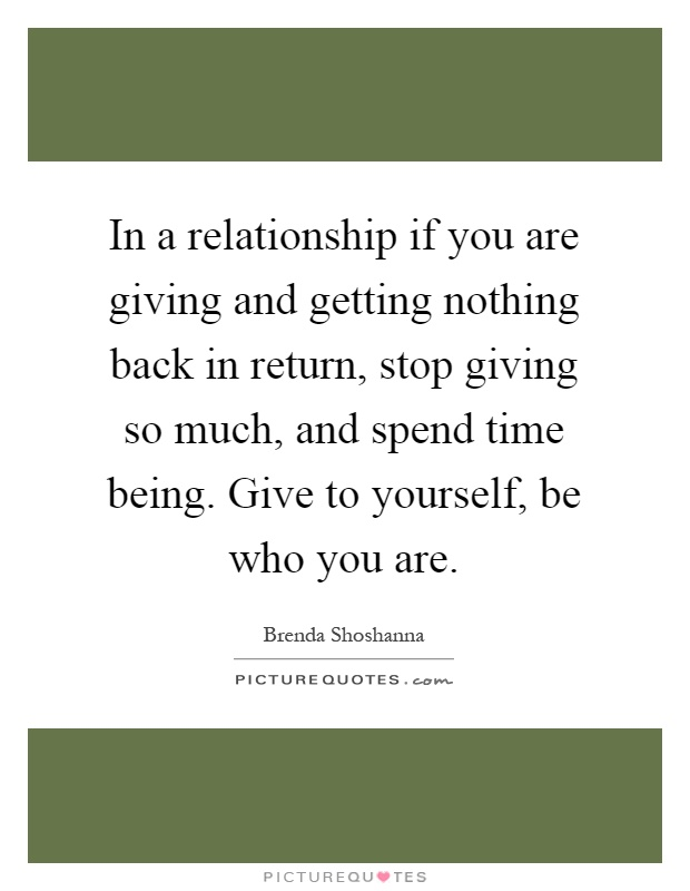 In a relationship if you are giving and getting nothing back in return, stop giving so much, and spend time being. Give to yourself, be who you are Picture Quote #1