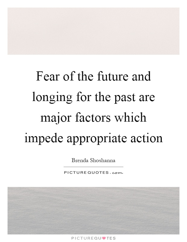 Fear of the future and longing for the past are major factors which impede appropriate action Picture Quote #1